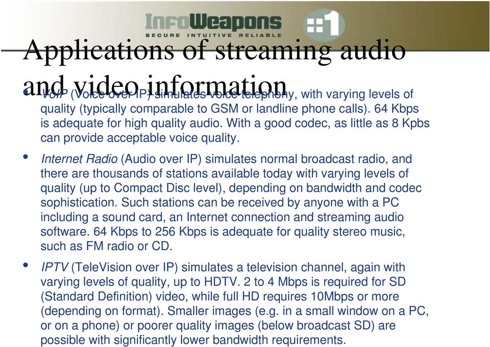 Internet Radio (Audio over IP) simulates normal broadcast radio, and there are thousands of stations available today with varying levels of quality (up to Compact Disc level), depending on bandwidth