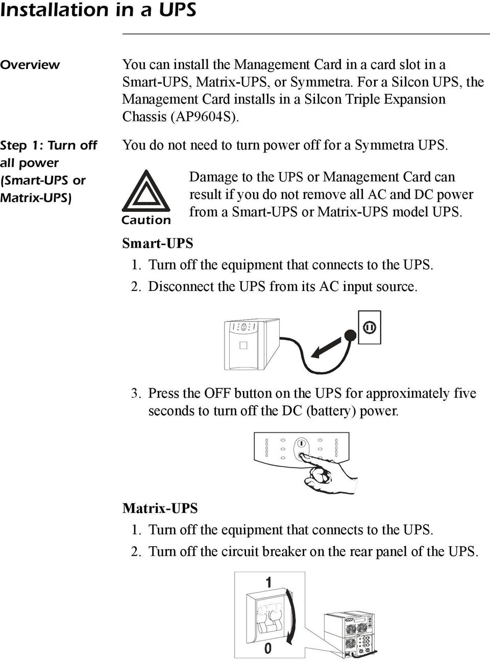 Caution Damage to the UPS or Management Card can result if you do not remove all AC and DC power from a Smart-UPS or Matrix-UPS model UPS. Smart-UPS 1. Turn off the equipment that connects to the UPS.