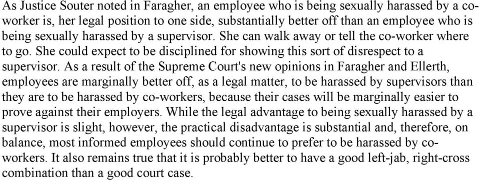 As a result of the Supreme Court's new opinions in Faragher and Ellerth, employees are marginally better off, as a legal matter, to be harassed by supervisors than they are to be harassed by