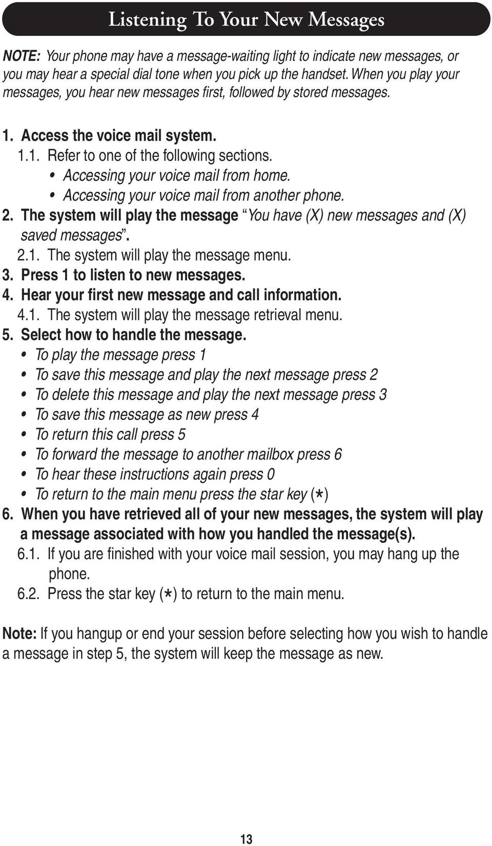 Accessing your voice mail from another phone. The system will play the message You have (X) new messages and (X) saved messages. The system will play the message menu.