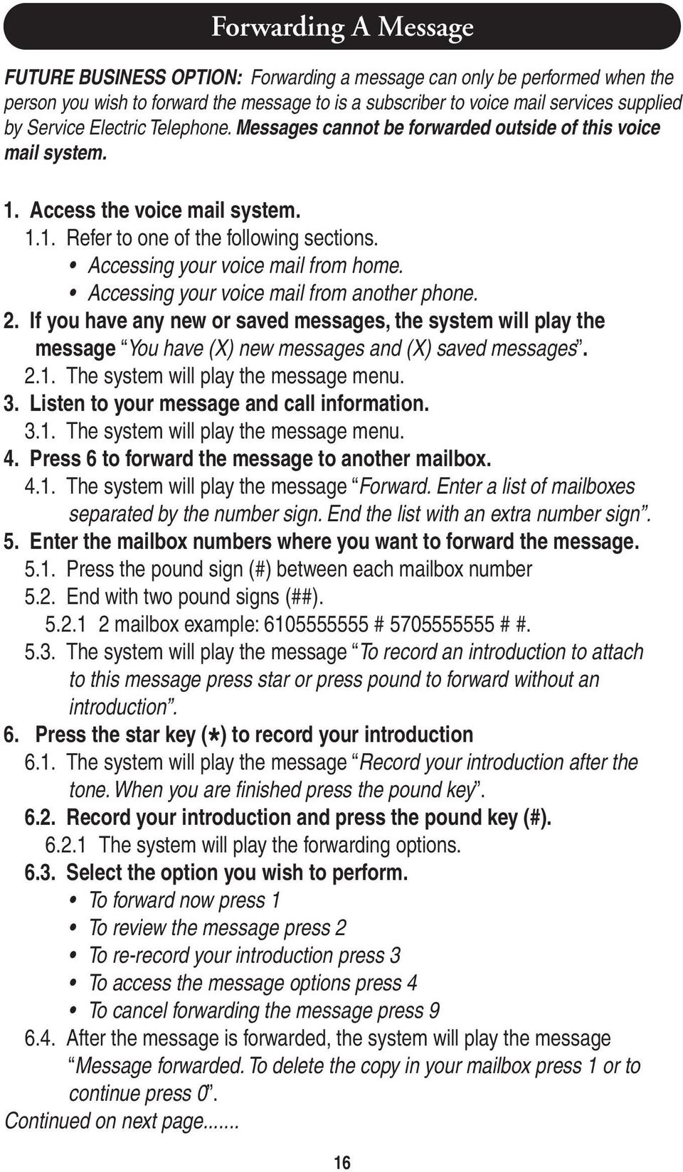Accessing your voice mail from another phone. If you have any new or saved messages, the system will play the message You have (X) new messages and (X) saved messages.