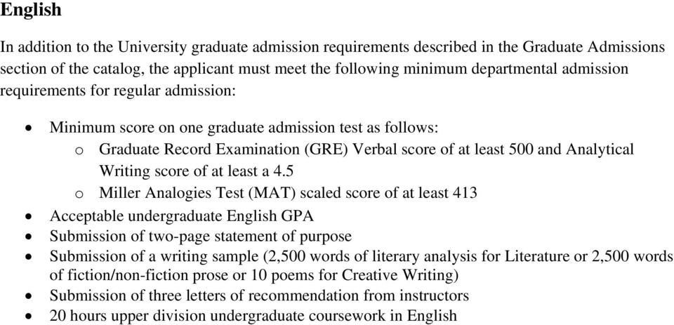5 scaled score of at least 413 Acceptable undergraduate English GPA Submission of two-page statement of purpose Submission of a writing sample (2,500 words of literary