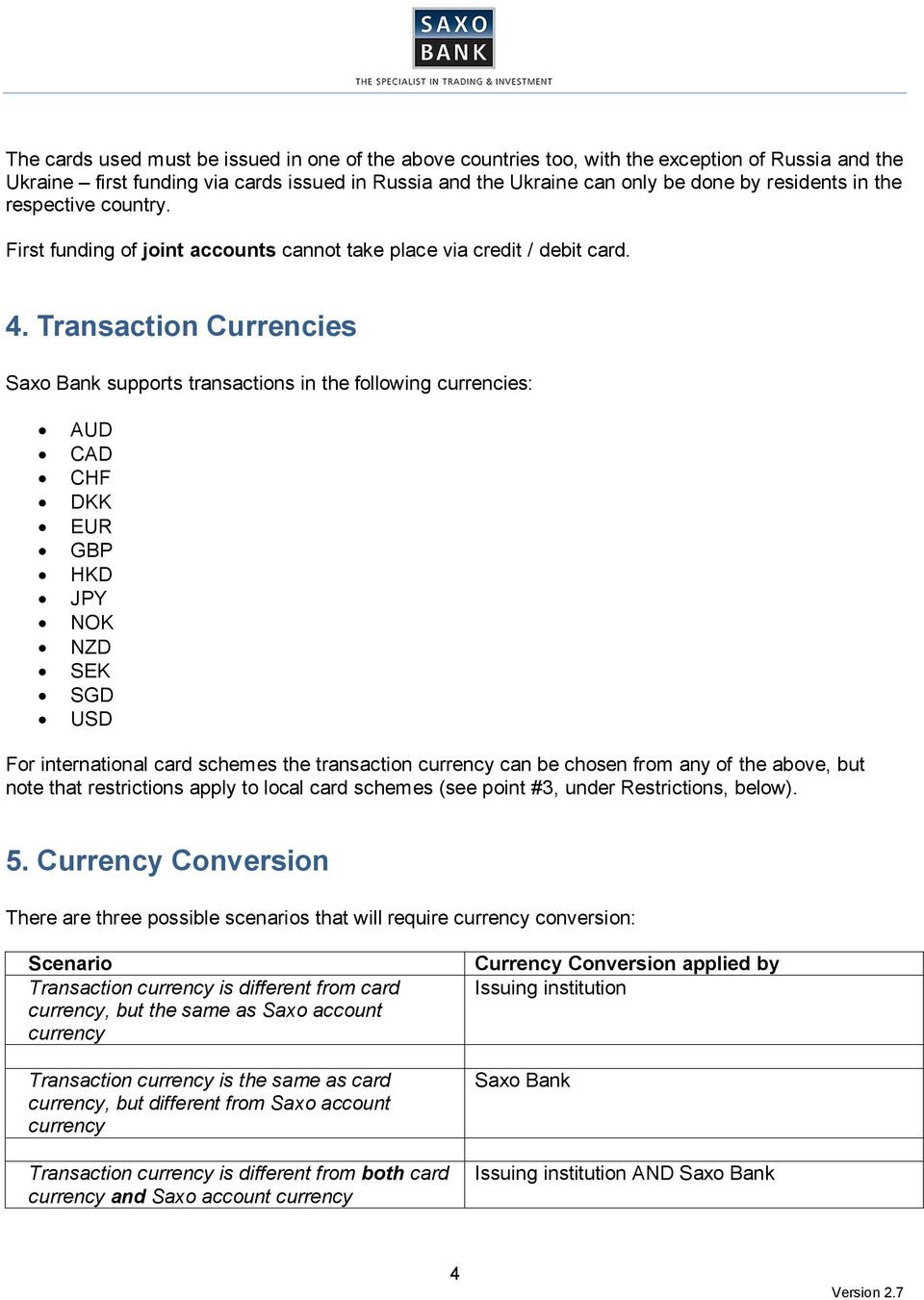 Transaction Currencies Saxo Bank supports transactions in the following currencies: AUD CAD CHF DKK EUR GBP HKD JPY NOK NZD SEK SGD USD For international card schemes the transaction currency can be