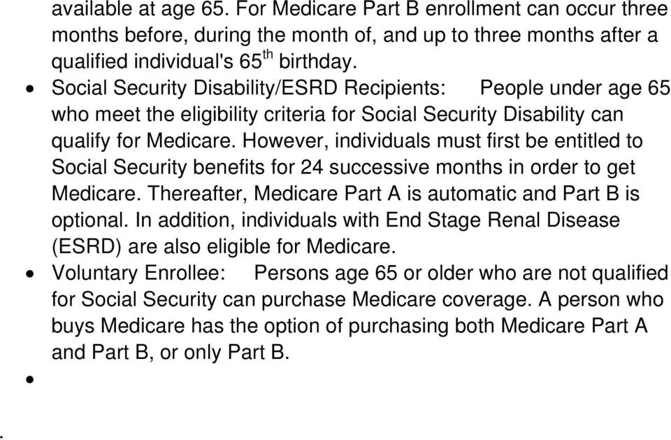 However, individuals must first be entitled to Social Security benefits for 24 successive months in order to get Medicare. Thereafter, Medicare Part A is automatic and Part B is optional.