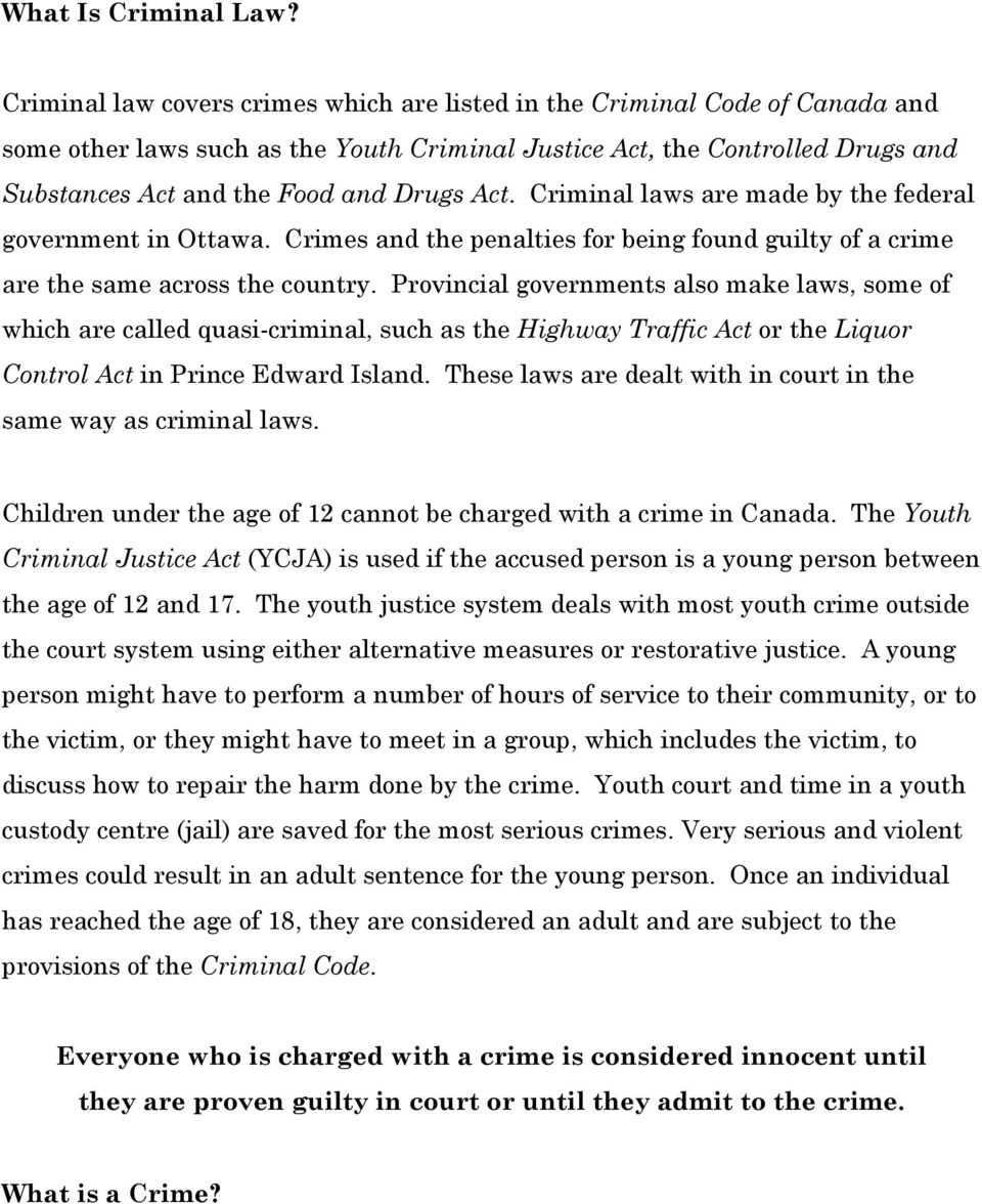 Act. Criminal laws are made by the federal government in Ottawa. Crimes and the penalties for being found guilty of a crime are the same across the country.