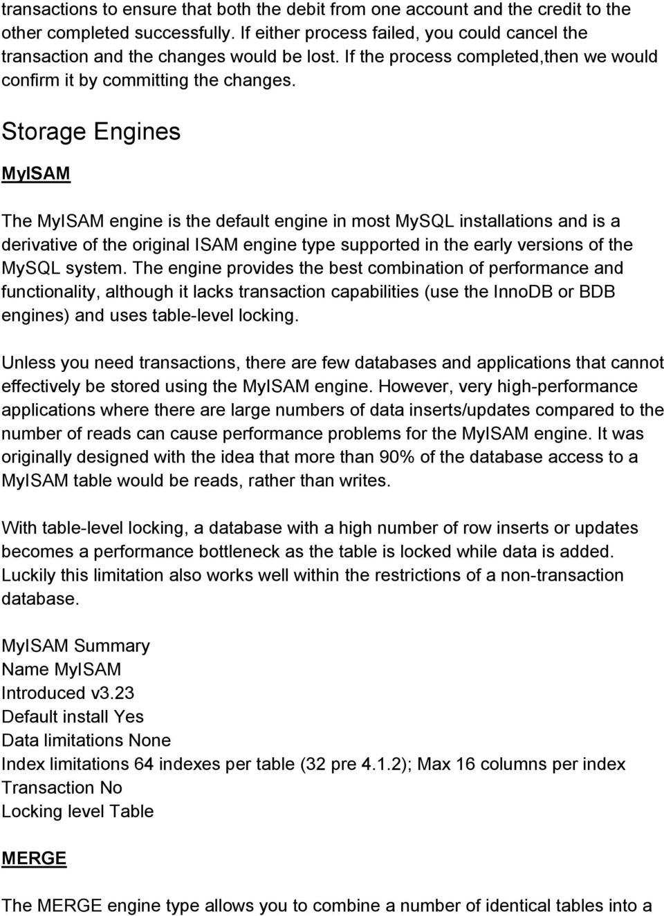 Storage Engines MyISAM The MyISAM engine is the default engine in most MySQL installations and is a derivative of the original ISAM engine type supported in the early versions of the MySQL system.