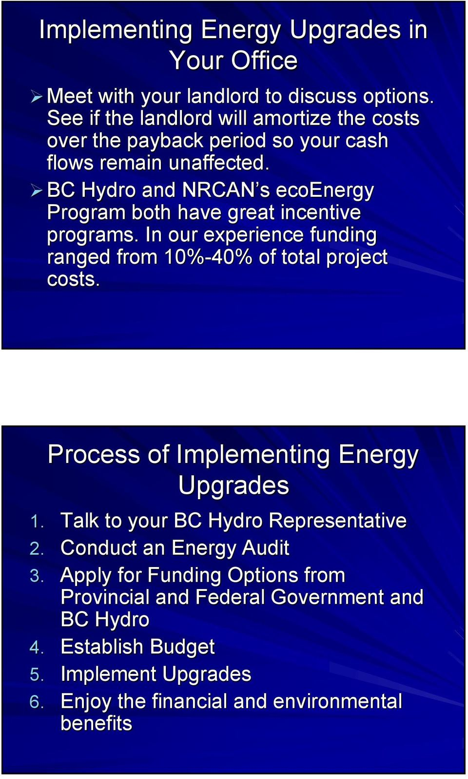 BC Hydro and NRCAN s ecoenergy Program both have great incentive programs. In our experience funding ranged from 10%-40% of total project costs.