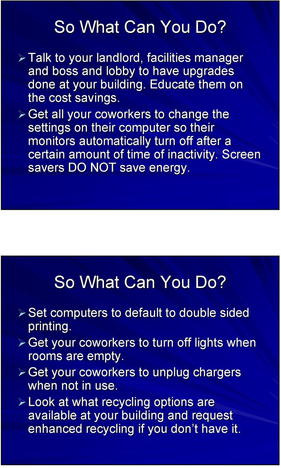 Screen savers DO NOT save energy. So What Can You Do? Set computers to default to double sided printing.