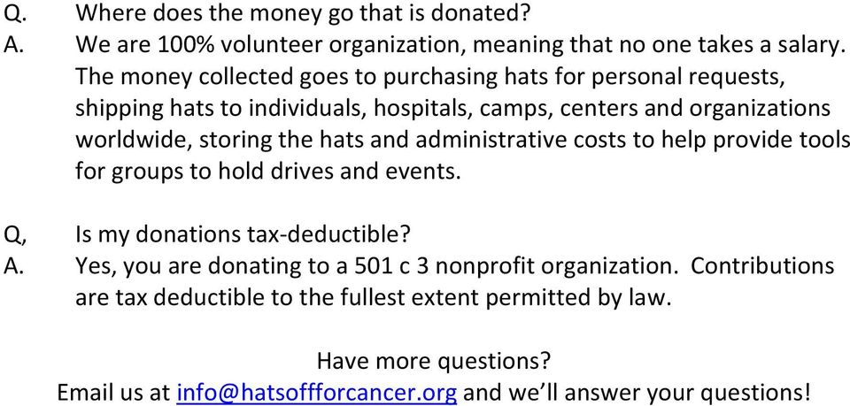 storing the hats and administrative costs to help provide tools for groups to hold drives and events. Q, Is my donations tax-deductible? A.