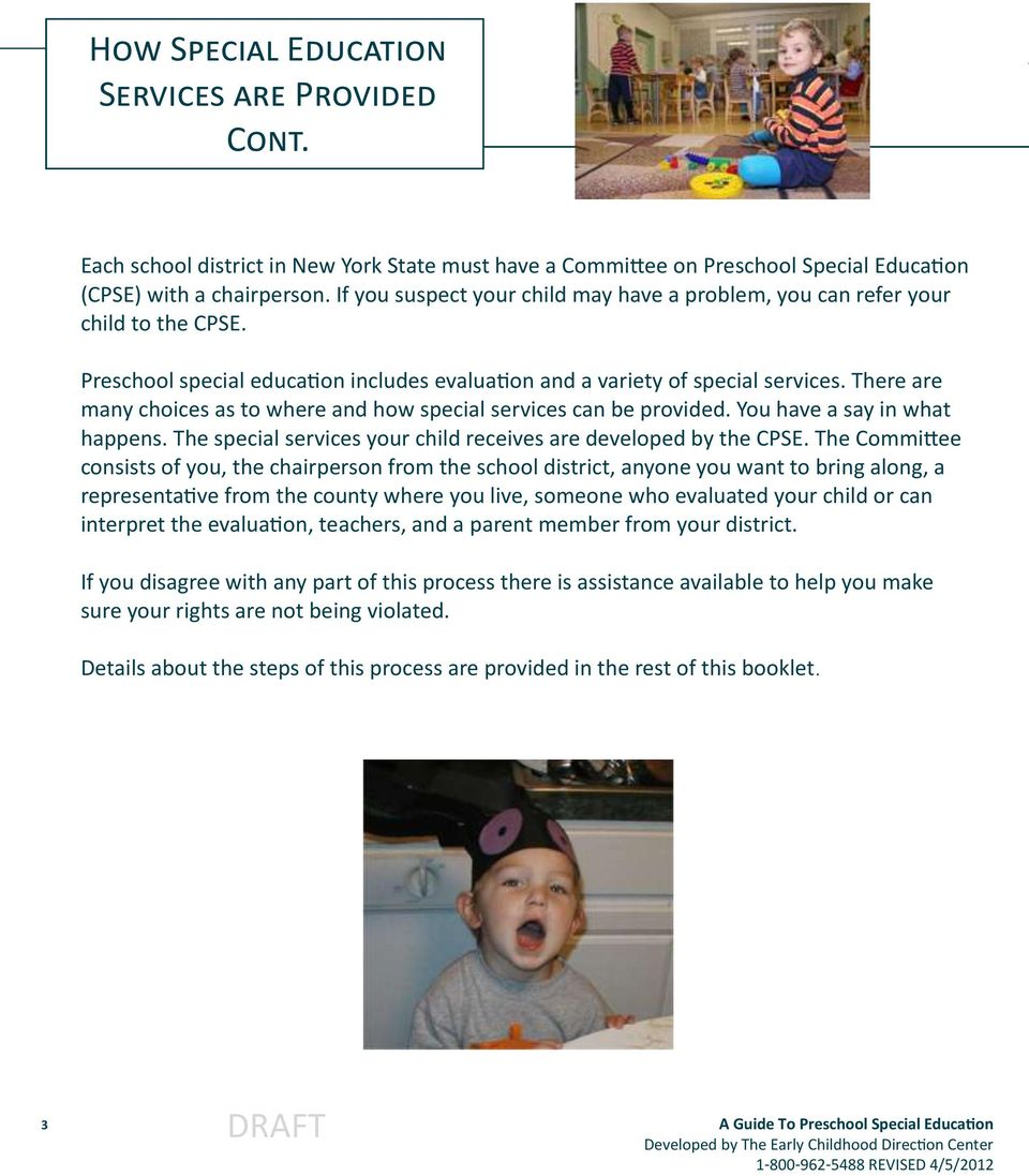 There are many choices as to where and how special services can be provided. You have a say in what happens. The special services your child receives are developed by the CPSE.