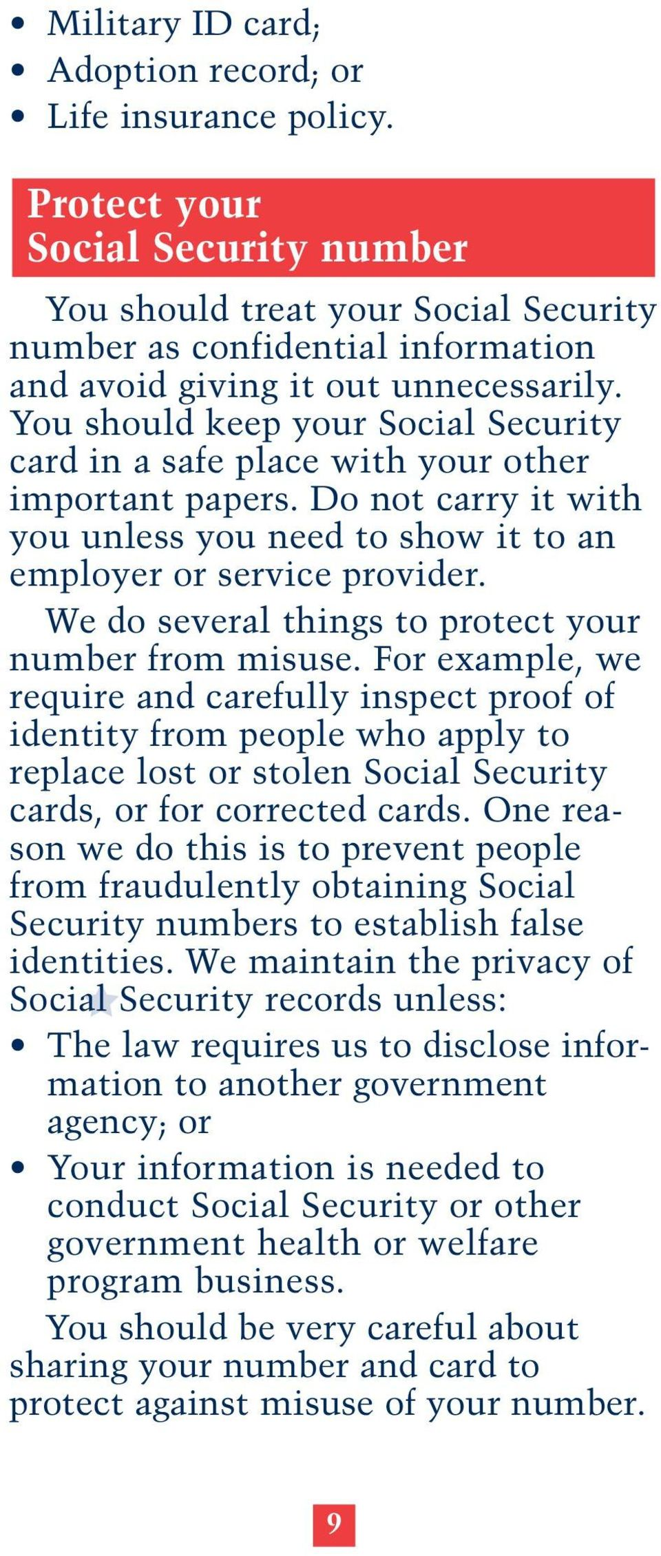 You should keep your Social Security card in a safe place with your other important papers. Do not carry it with you unless you need to show it to an employer or service provider.