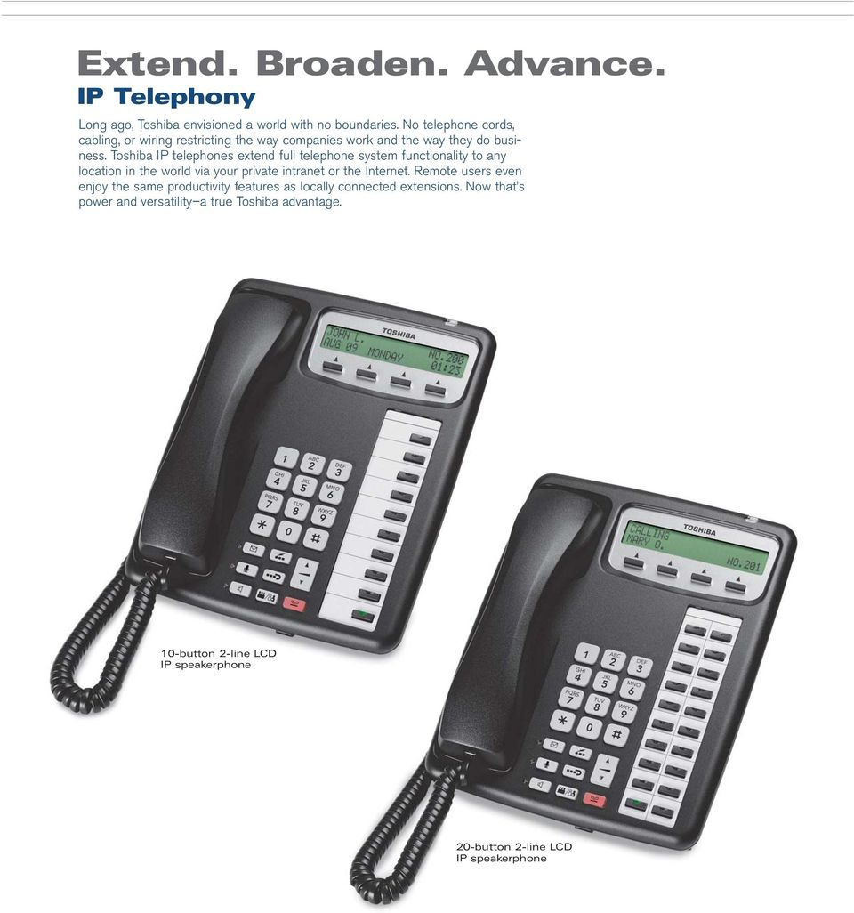Toshiba IP telephones extend full telephone system functionality to any location in the world via your private intranet or the Internet.