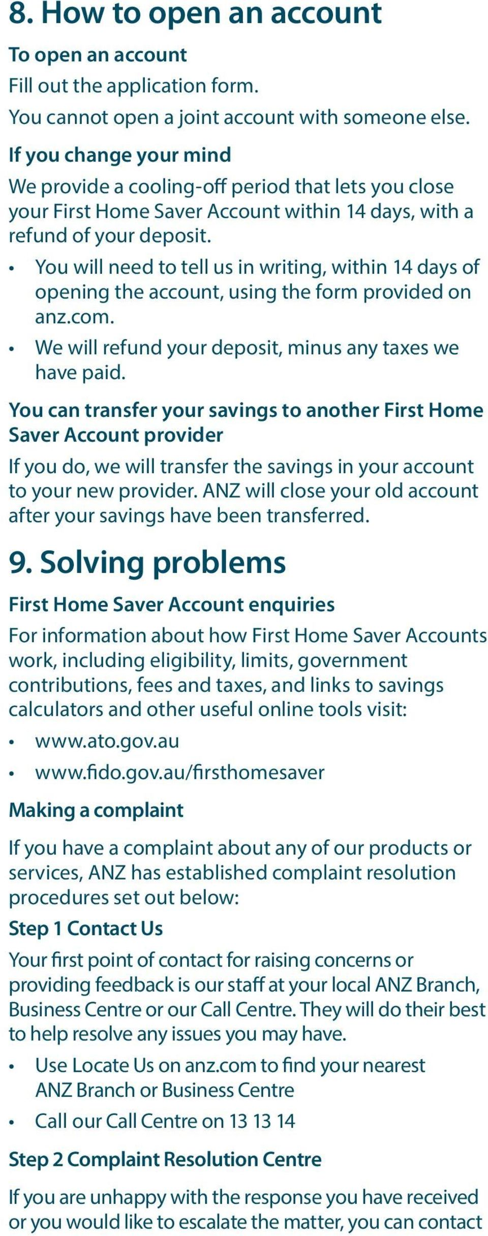You will need to tell us in writing, within 14 days of opening the account, using the form provided on anz.com. We will refund your deposit, minus any taxes we have paid.