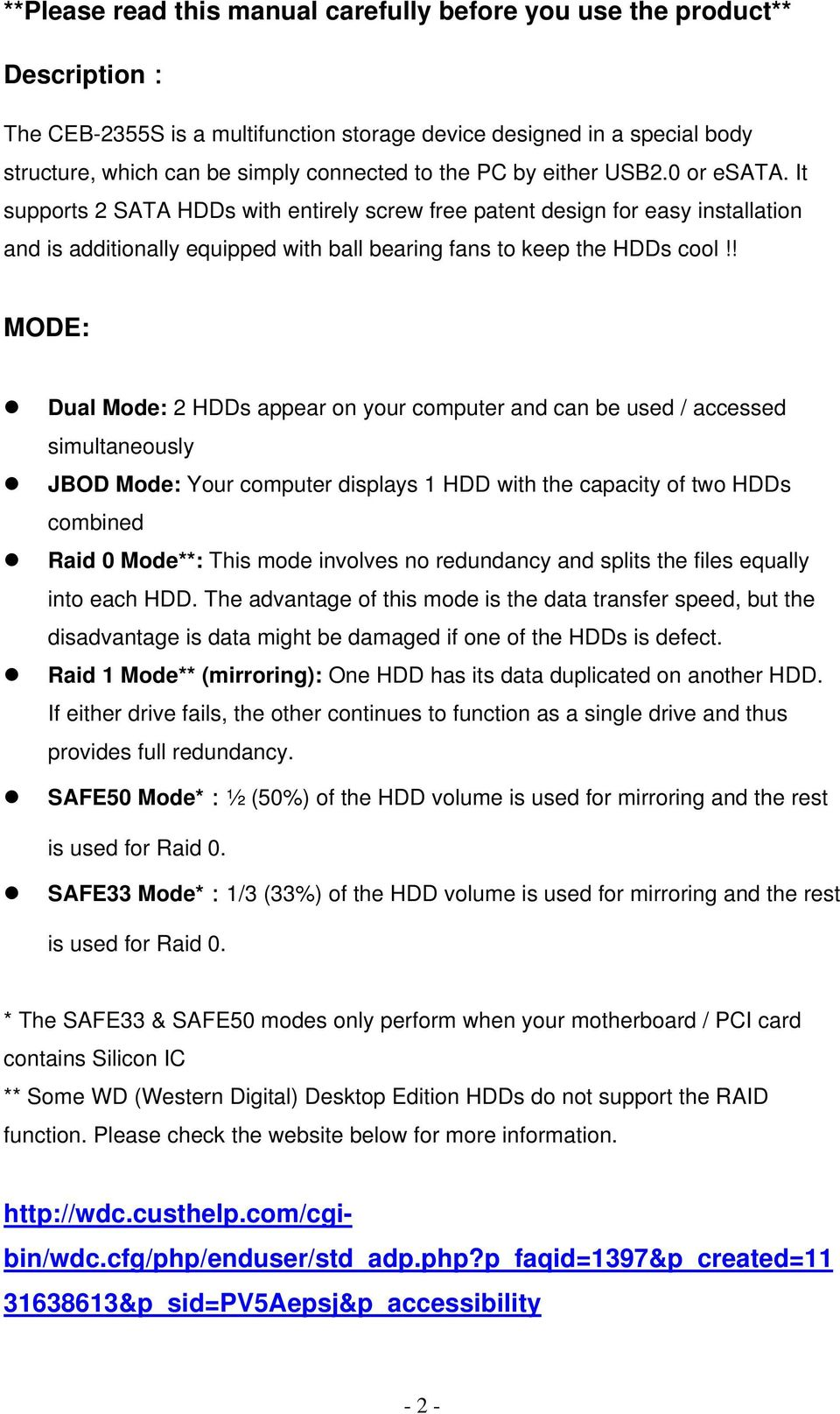 ! MODE: Dual Mode: 2 HDDs appear on your computer and can be used / accessed simultaneously JBOD Mode: Your computer displays 1 HDD with the capacity of two HDDs combined Raid 0 Mode**: This mode