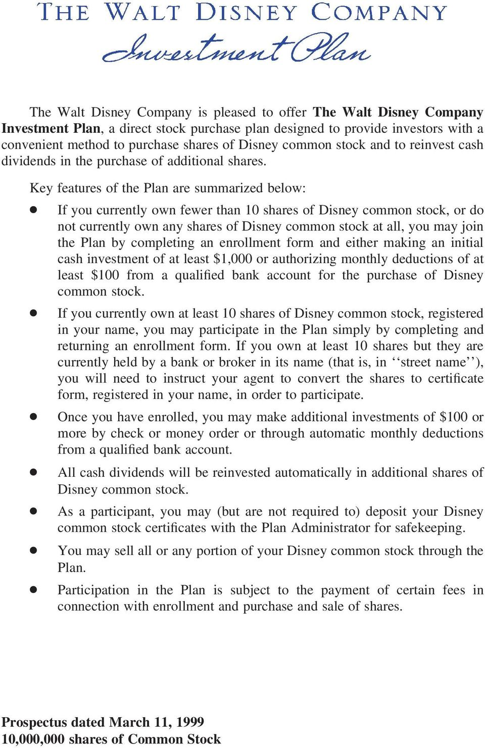 Key features of the Plan are summarized below: If you currently own fewer than 10 shares of Disney common stock, or do not currently own any shares of Disney common stock at all, you may join the