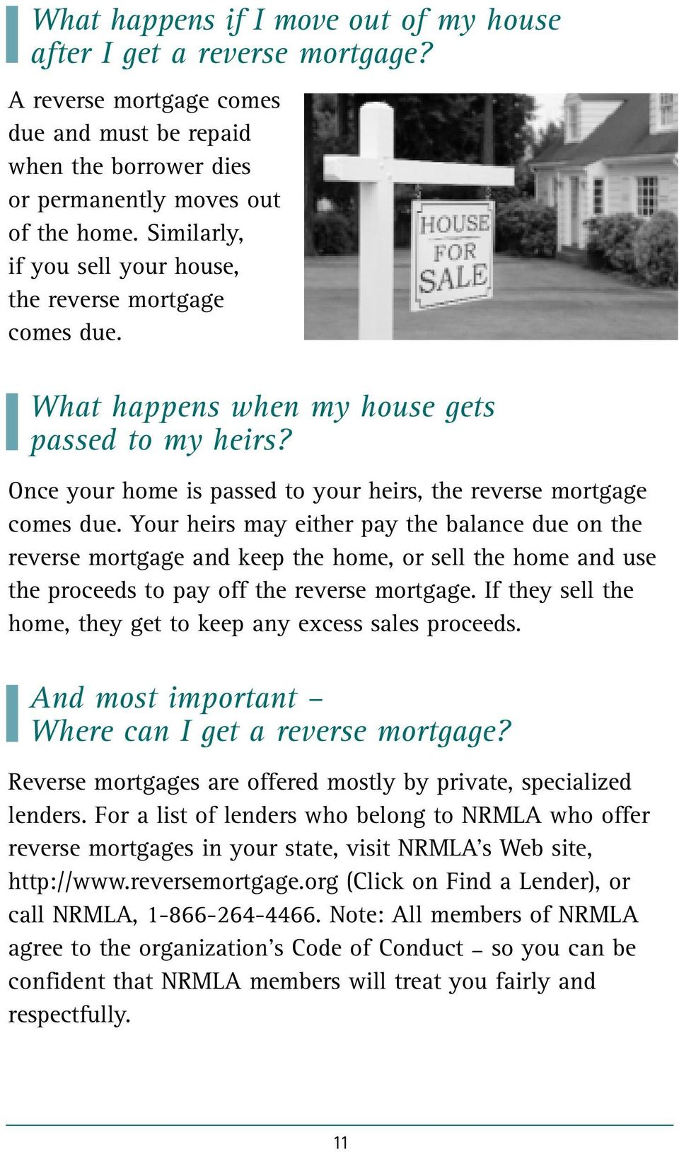 Your heirs may either pay the balance due on the reverse mortgage and keep the home, or sell the home and use the proceeds to pay off the reverse mortgage.