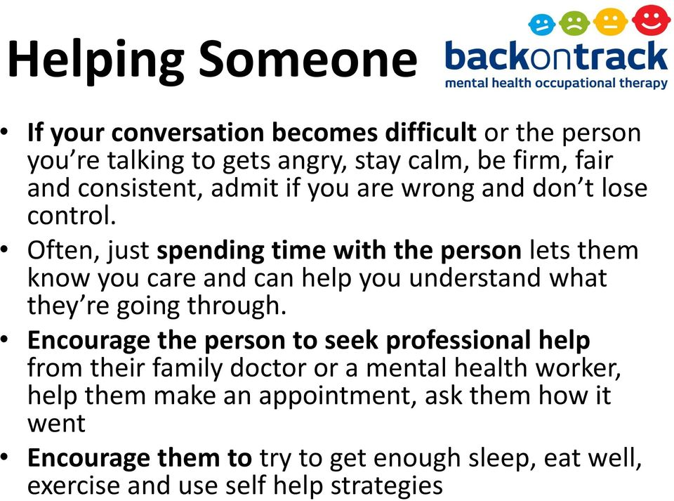 Often, just spending time with the person lets them know you care and can help you understand what they re going through.