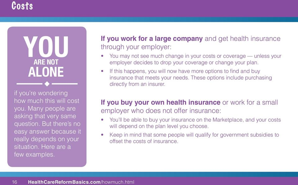 If you work for a large company and get health insurance through your employer: You may not see much change in your costs or coverage unless your employer decides to drop your coverage or change your