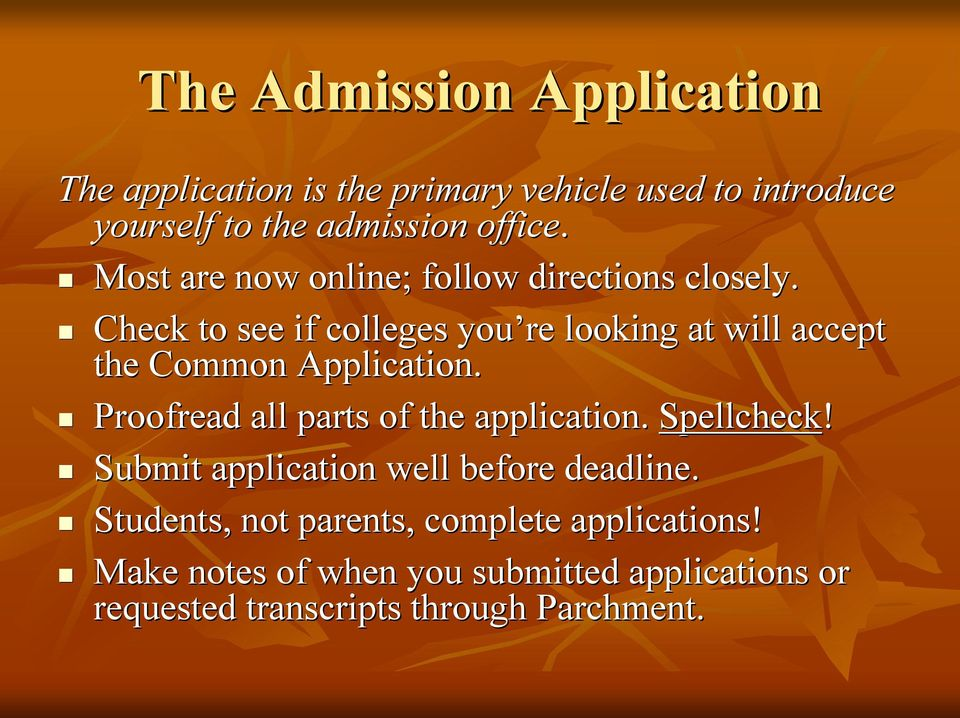 Check to see if colleges you re looking at will accept the Common Application. Proofread all parts of the application.