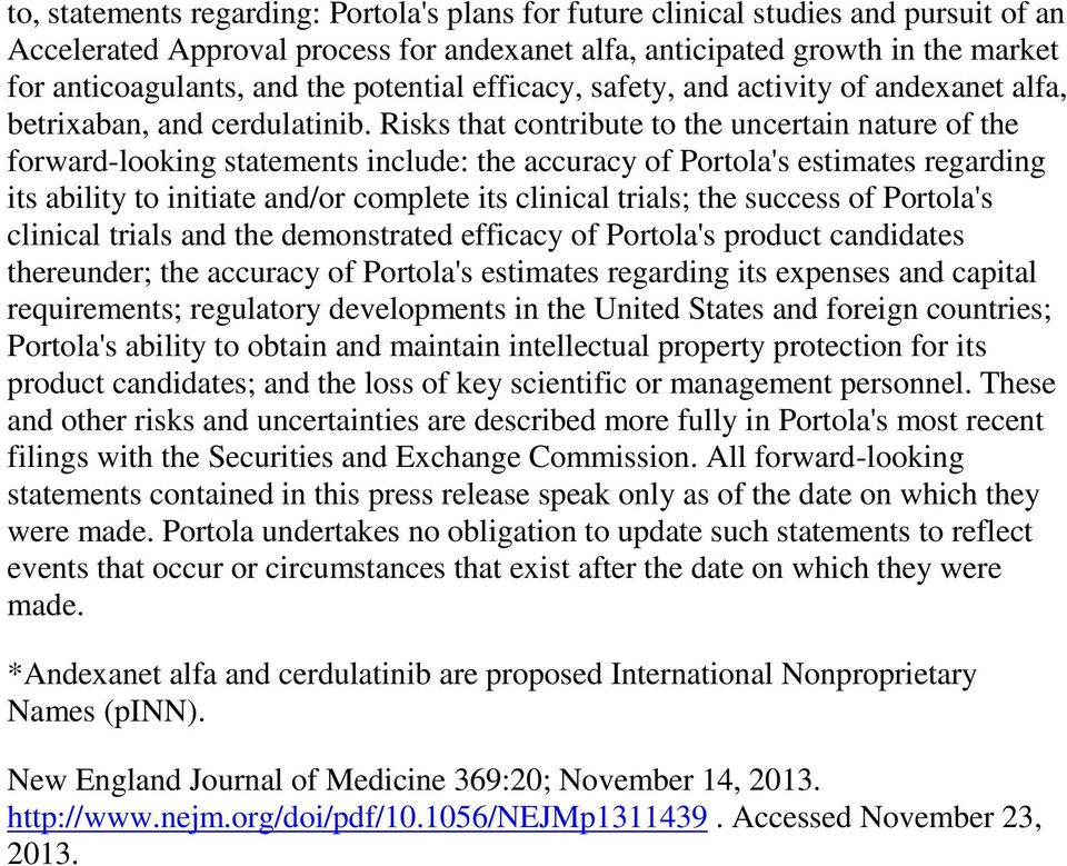 Risks that contribute to the uncertain nature of the forward-looking statements include: the accuracy of Portola's estimates regarding its ability to initiate and/or complete its clinical trials; the