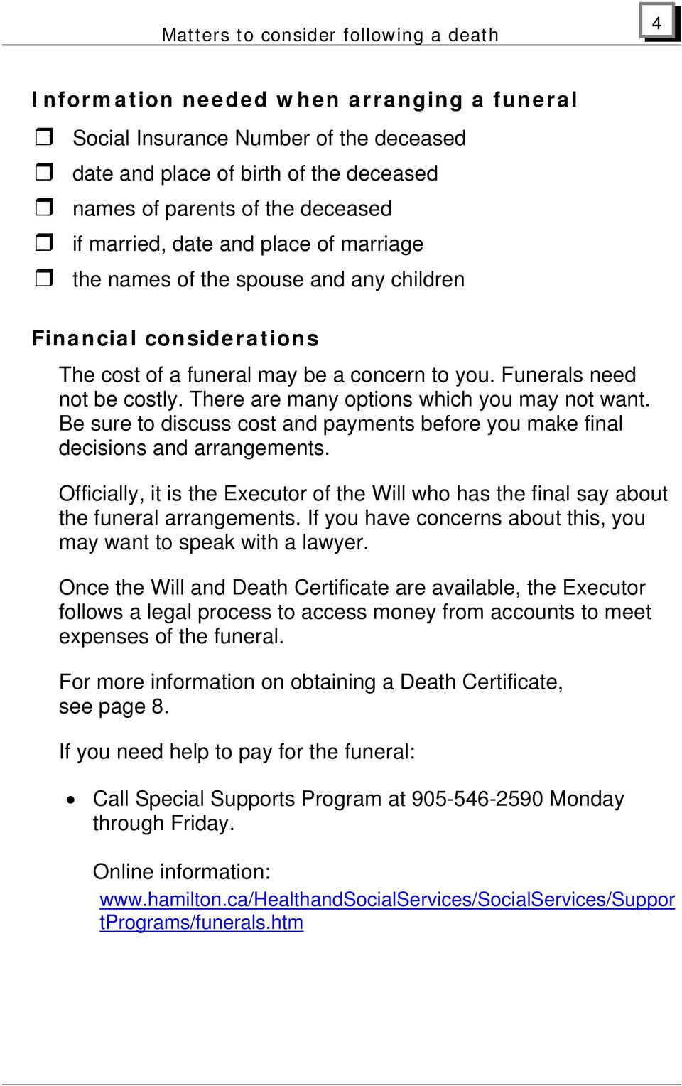 Be sure to discuss cost and payments before you make final decisions and arrangements. Officially, it is the Executor of the Will who has the final say about the funeral arrangements.